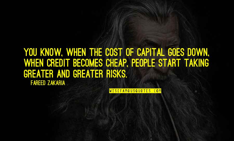 Zakaria Quotes By Fareed Zakaria: You know, when the cost of capital goes
