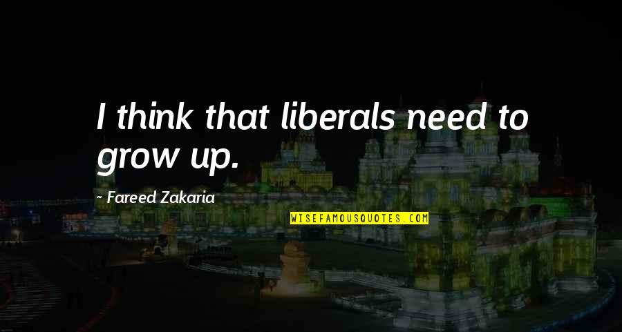 Zakaria Quotes By Fareed Zakaria: I think that liberals need to grow up.