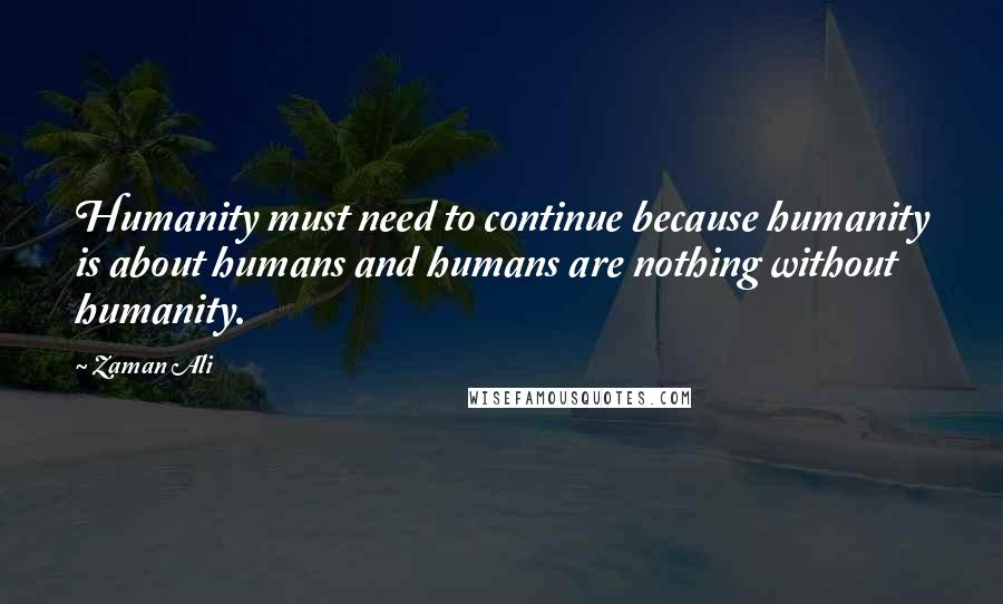 Zaman Ali quotes: Humanity must need to continue because humanity is about humans and humans are nothing without humanity.