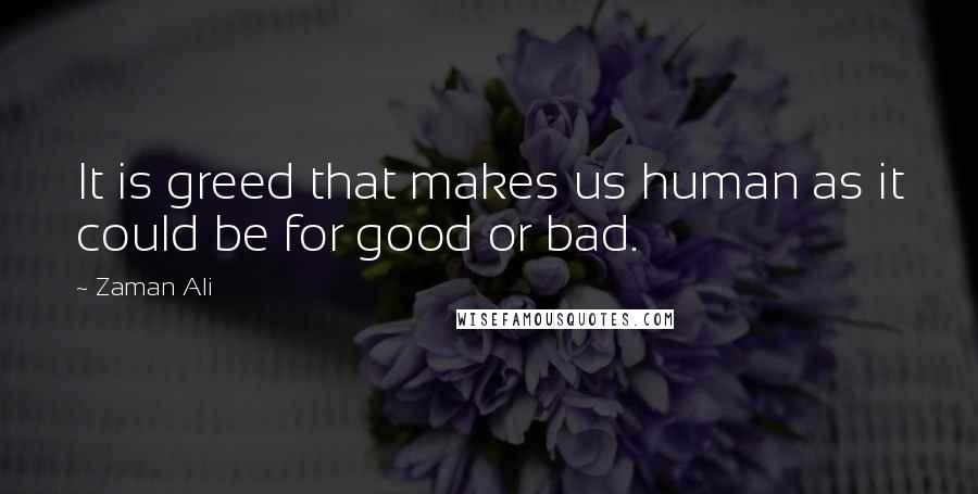 Zaman Ali quotes: It is greed that makes us human as it could be for good or bad.