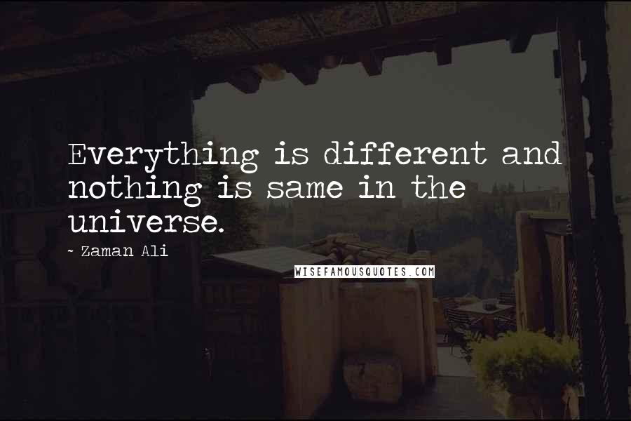 Zaman Ali quotes: Everything is different and nothing is same in the universe.