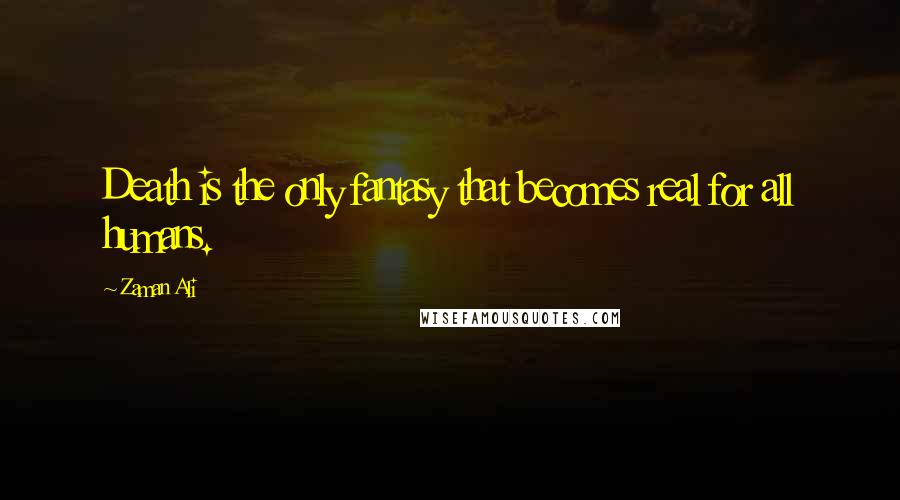 Zaman Ali quotes: Death is the only fantasy that becomes real for all humans.