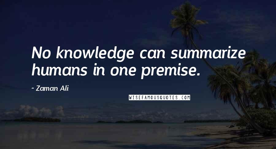 Zaman Ali quotes: No knowledge can summarize humans in one premise.