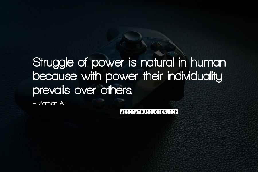 Zaman Ali quotes: Struggle of power is natural in human because with power their individuality prevails over others.