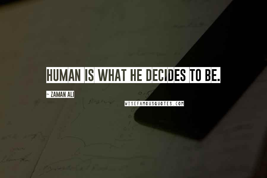Zaman Ali quotes: Human is what he decides to be.
