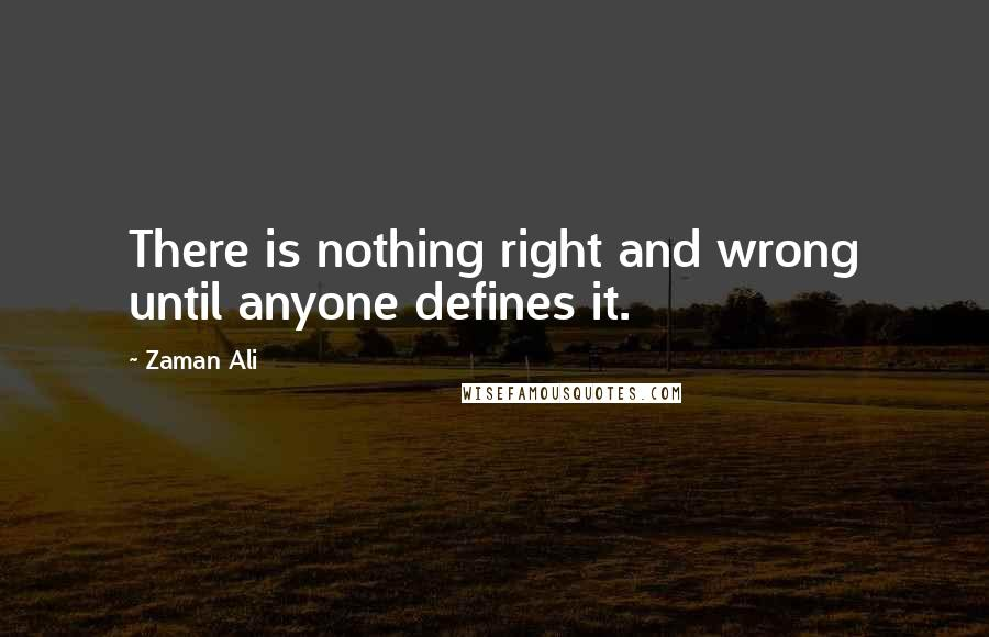 Zaman Ali quotes: There is nothing right and wrong until anyone defines it.