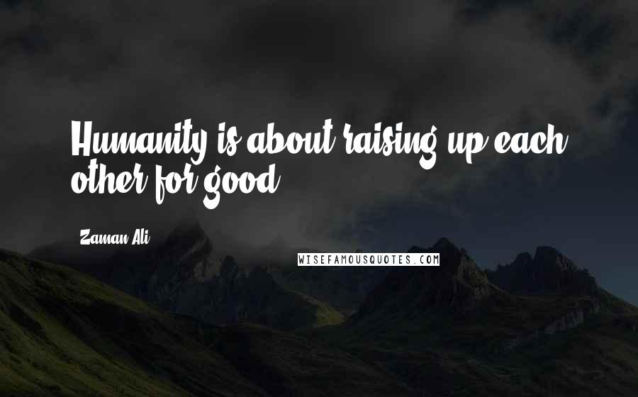 Zaman Ali quotes: Humanity is about raising up each other for good.