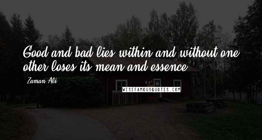Zaman Ali quotes: Good and bad lies within and without one other loses its mean and essence.