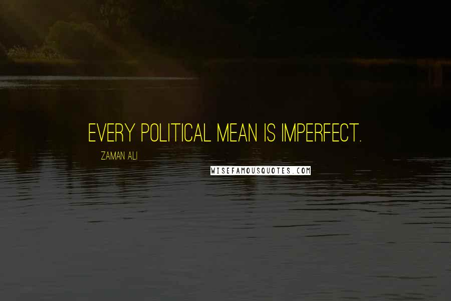 Zaman Ali quotes: Every political mean is imperfect.