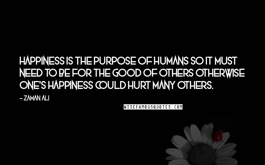 Zaman Ali quotes: Happiness is the purpose of humans so it must need to be for the good of others otherwise one's happiness could hurt many others.