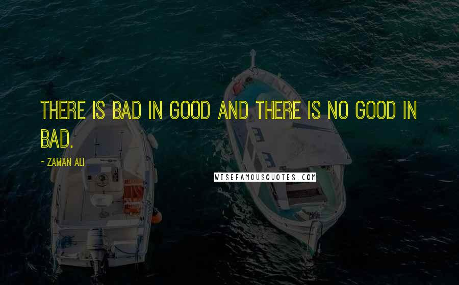 Zaman Ali quotes: There is bad in good and there is no good in bad.