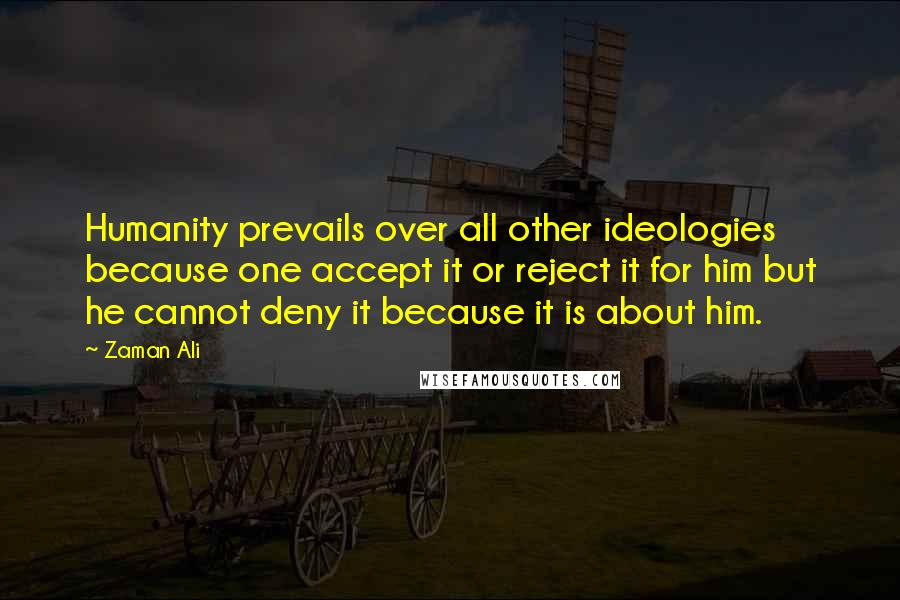 Zaman Ali quotes: Humanity prevails over all other ideologies because one accept it or reject it for him but he cannot deny it because it is about him.