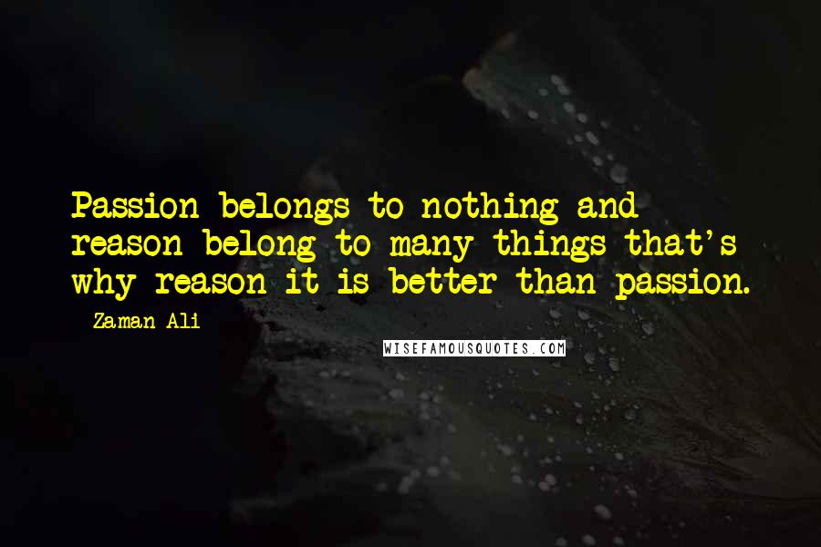 Zaman Ali quotes: Passion belongs to nothing and reason belong to many things that's why reason it is better than passion.