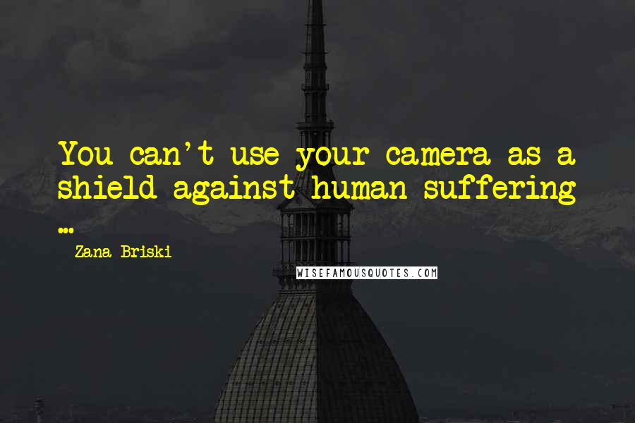 Zana Briski quotes: You can't use your camera as a shield against human suffering ...