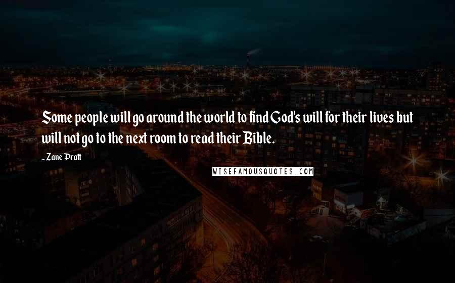 Zane Pratt quotes: Some people will go around the world to find God's will for their lives but will not go to the next room to read their Bible.