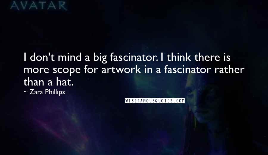 Zara Phillips quotes: I don't mind a big fascinator. I think there is more scope for artwork in a fascinator rather than a hat.