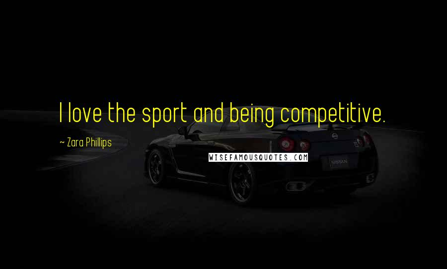 Zara Phillips quotes: I love the sport and being competitive.