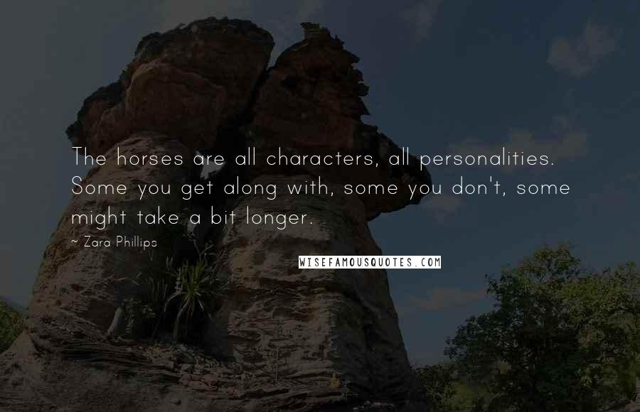 Zara Phillips quotes: The horses are all characters, all personalities. Some you get along with, some you don't, some might take a bit longer.