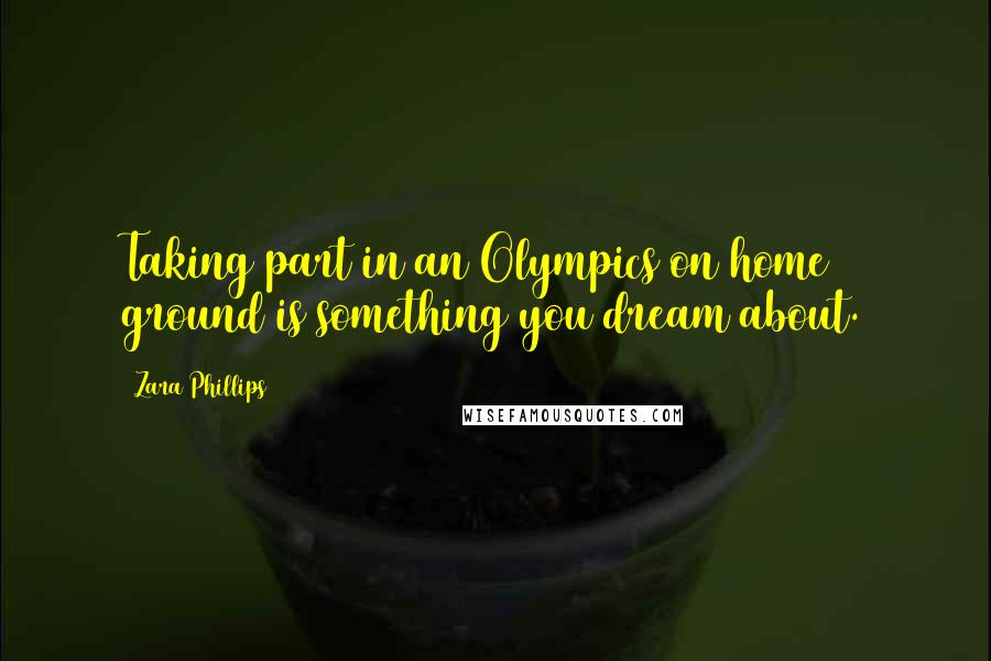 Zara Phillips quotes: Taking part in an Olympics on home ground is something you dream about.