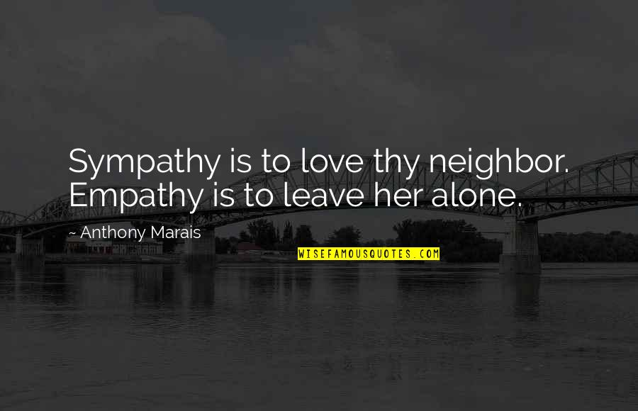 Zardo Quotes By Anthony Marais: Sympathy is to love thy neighbor. Empathy is