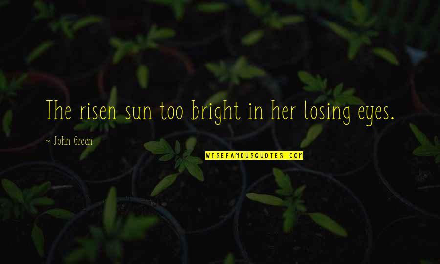 Zardo Quotes By John Green: The risen sun too bright in her losing