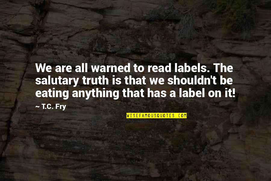 Zardo Quotes By T.C. Fry: We are all warned to read labels. The