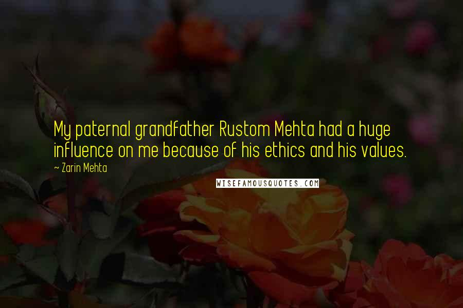 Zarin Mehta quotes: My paternal grandfather Rustom Mehta had a huge influence on me because of his ethics and his values.