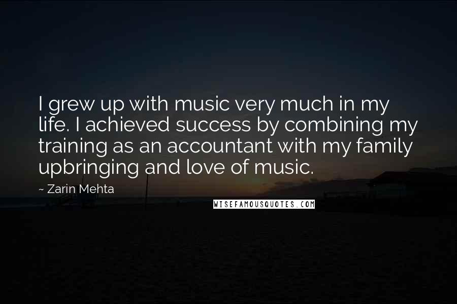 Zarin Mehta quotes: I grew up with music very much in my life. I achieved success by combining my training as an accountant with my family upbringing and love of music.