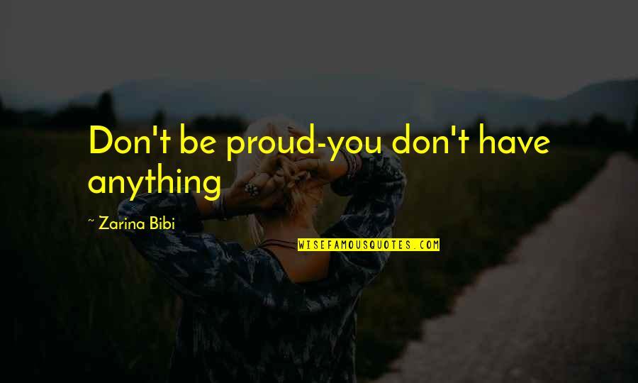 Zarina Bibi Quotes By Zarina Bibi: Don't be proud-you don't have anything