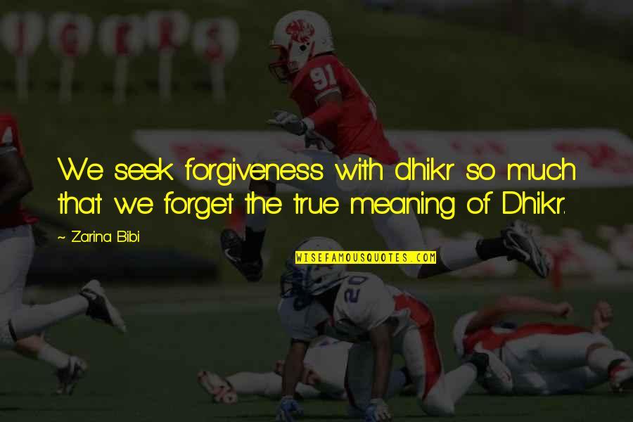 Zarina Bibi Quotes By Zarina Bibi: We seek forgiveness with dhikr so much that