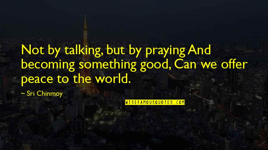 Zathura Quotes By Sri Chinmoy: Not by talking, but by praying And becoming