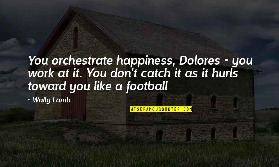 Zathura Quotes By Wally Lamb: You orchestrate happiness, Dolores - you work at