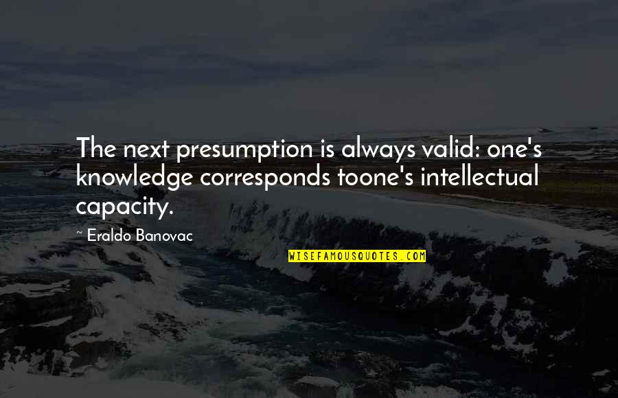 Zayed Al Nahyan Quotes By Eraldo Banovac: The next presumption is always valid: one's knowledge