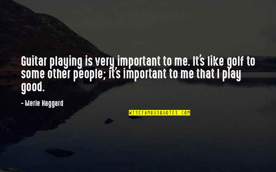 Zayed Al Nahyan Quotes By Merle Haggard: Guitar playing is very important to me. It's