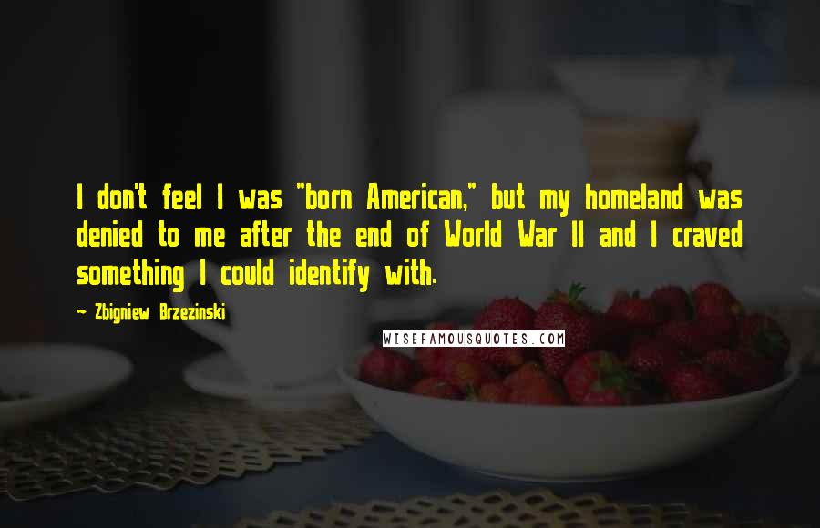 "Zbigniew Brzezinski quotes: I don't feel I was ""born American,"" but my homeland was denied to me after the end of World War II and I craved something I could identify with."