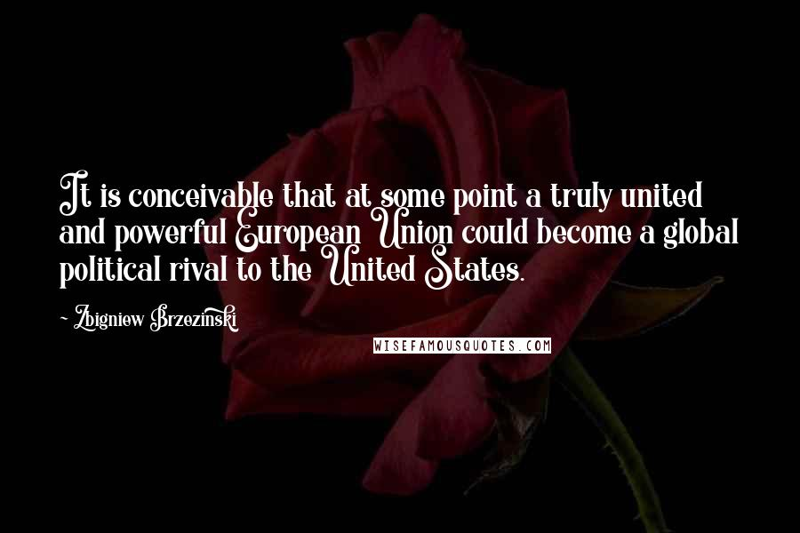Zbigniew Brzezinski quotes: It is conceivable that at some point a truly united and powerful European Union could become a global political rival to the United States.