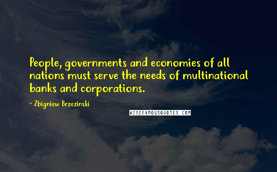 Zbigniew Brzezinski quotes: People, governments and economies of all nations must serve the needs of multinational banks and corporations.