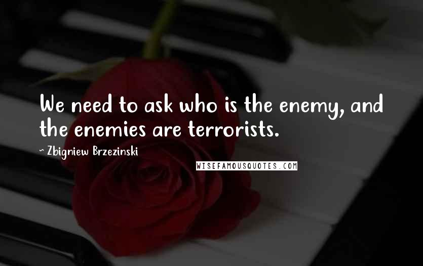Zbigniew Brzezinski quotes: We need to ask who is the enemy, and the enemies are terrorists.