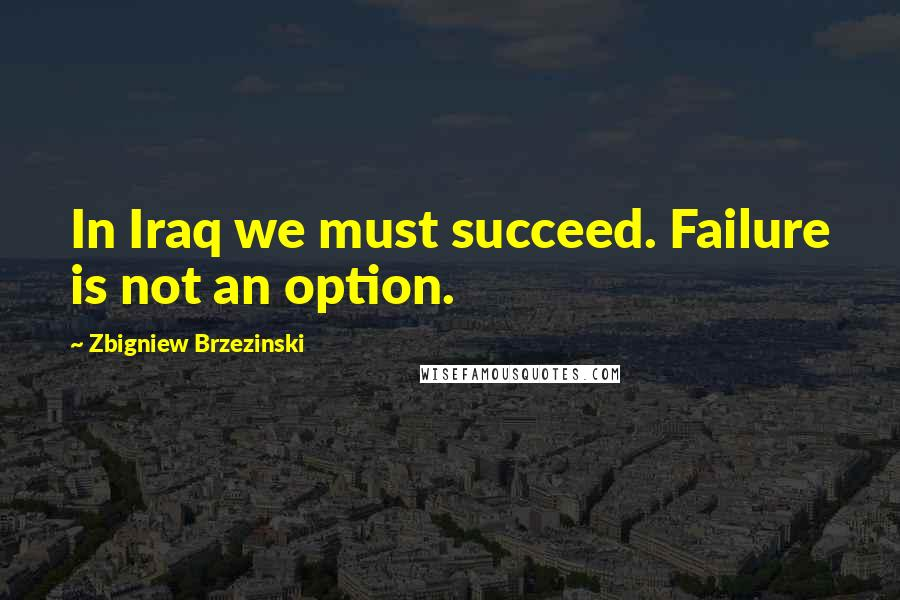 Zbigniew Brzezinski quotes: In Iraq we must succeed. Failure is not an option.