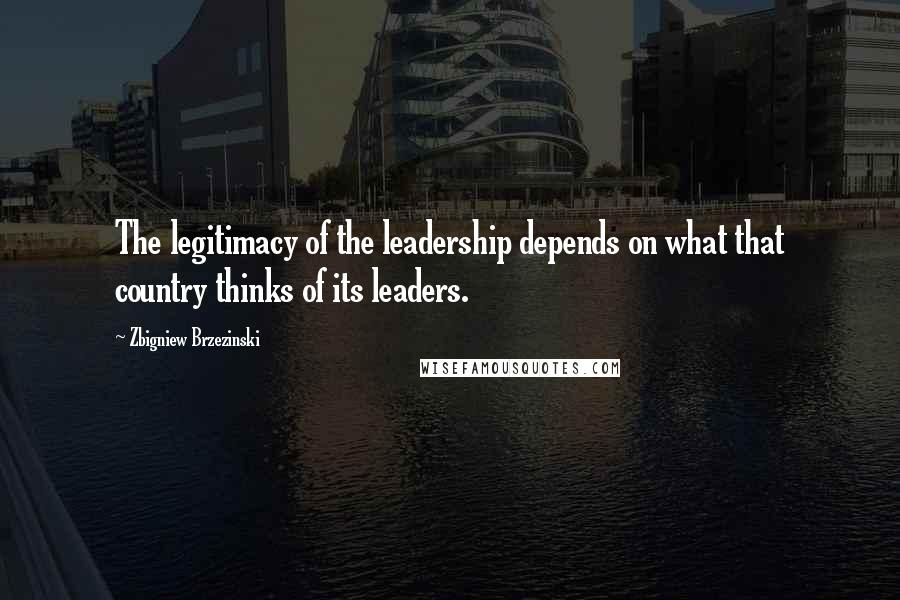 Zbigniew Brzezinski quotes: The legitimacy of the leadership depends on what that country thinks of its leaders.