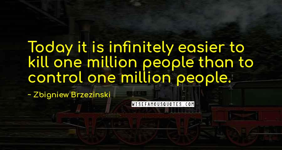 Zbigniew Brzezinski quotes: Today it is infinitely easier to kill one million people than to control one million people.