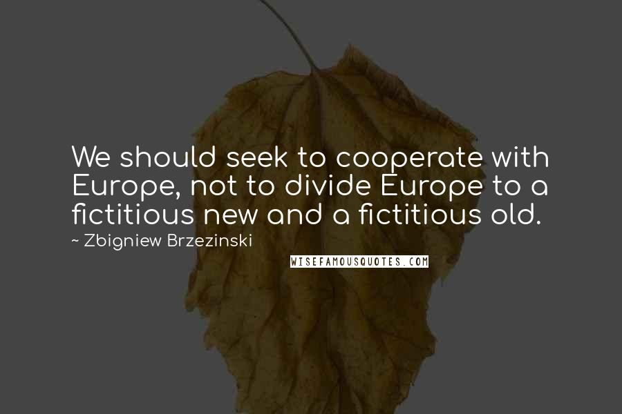Zbigniew Brzezinski quotes: We should seek to cooperate with Europe, not to divide Europe to a fictitious new and a fictitious old.