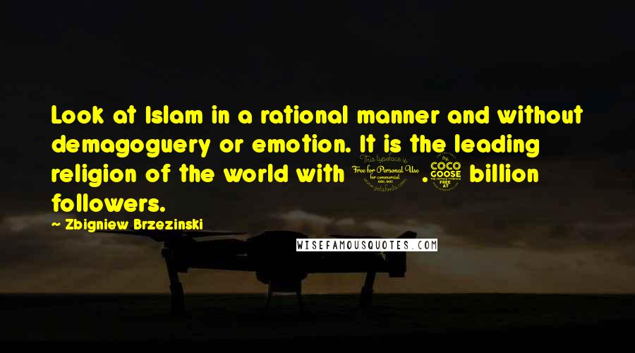 Zbigniew Brzezinski quotes: Look at Islam in a rational manner and without demagoguery or emotion. It is the leading religion of the world with 1.5 billion followers.