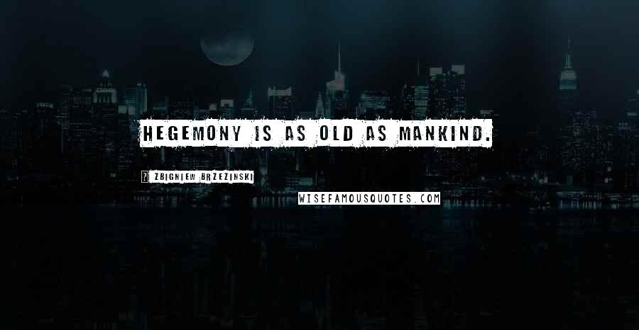 Zbigniew Brzezinski quotes: Hegemony is as old as mankind.