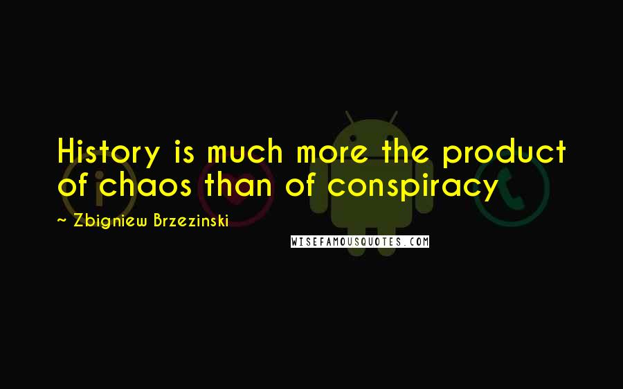 Zbigniew Brzezinski quotes: History is much more the product of chaos than of conspiracy