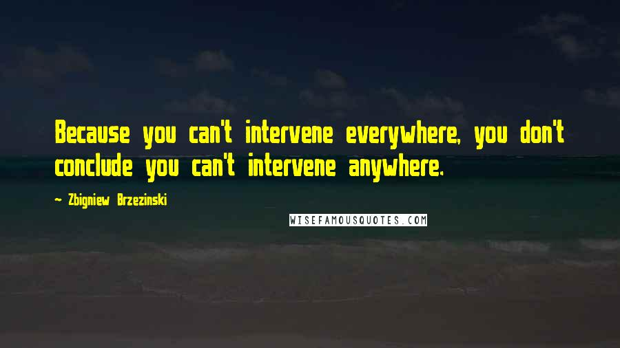Zbigniew Brzezinski quotes: Because you can't intervene everywhere, you don't conclude you can't intervene anywhere.