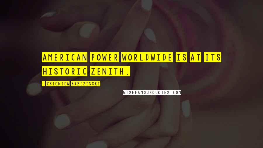 Zbigniew Brzezinski quotes: American power worldwide is at its historic zenith.