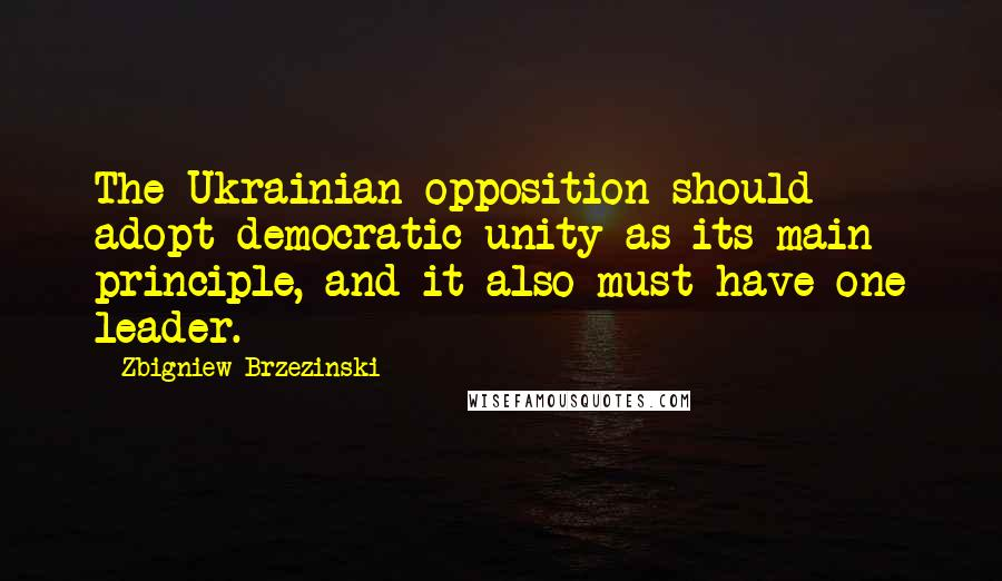 Zbigniew Brzezinski quotes: The Ukrainian opposition should adopt democratic unity as its main principle, and it also must have one leader.