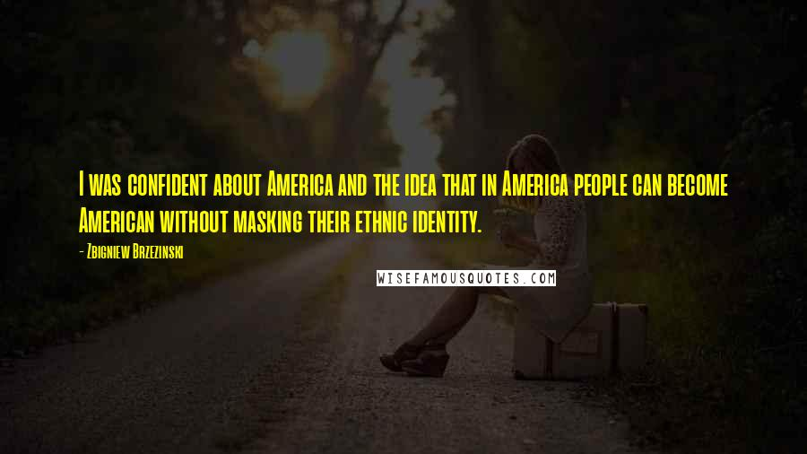Zbigniew Brzezinski quotes: I was confident about America and the idea that in America people can become American without masking their ethnic identity.
