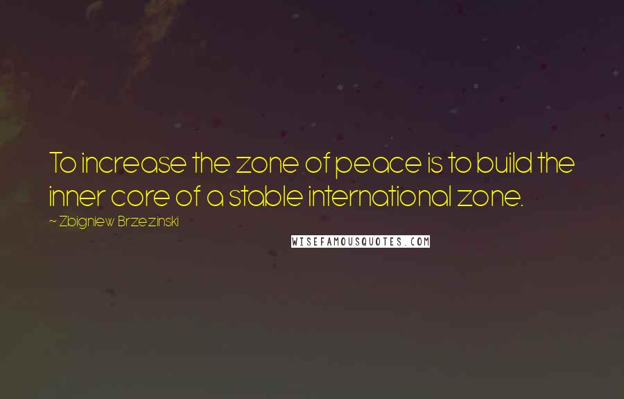 Zbigniew Brzezinski quotes: To increase the zone of peace is to build the inner core of a stable international zone.